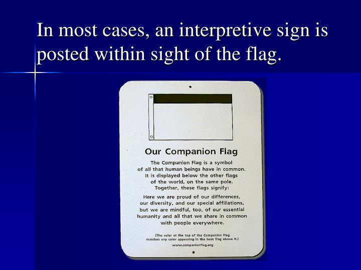 In most cases, an interpretive sign is posted within sight of the flag.