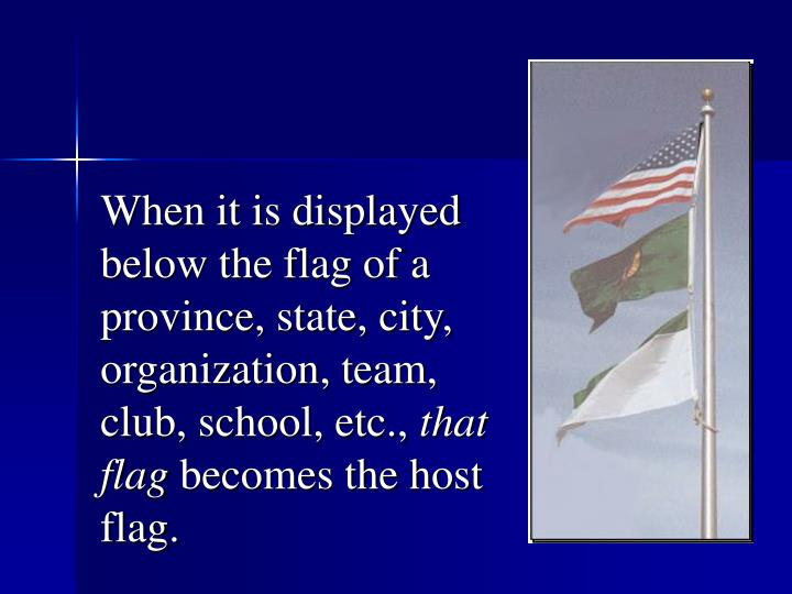 When it is displayed below the flag of a province, state, city, organization, team, club, school, etc.,