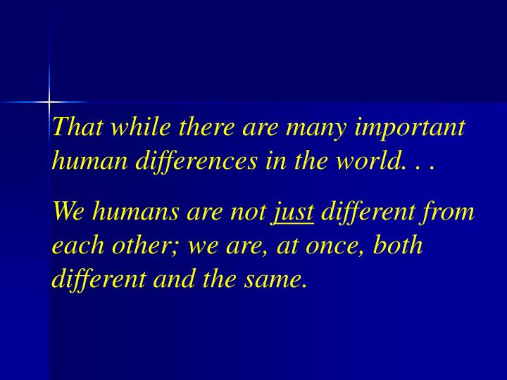 That while there are many important human differences in the world. . .