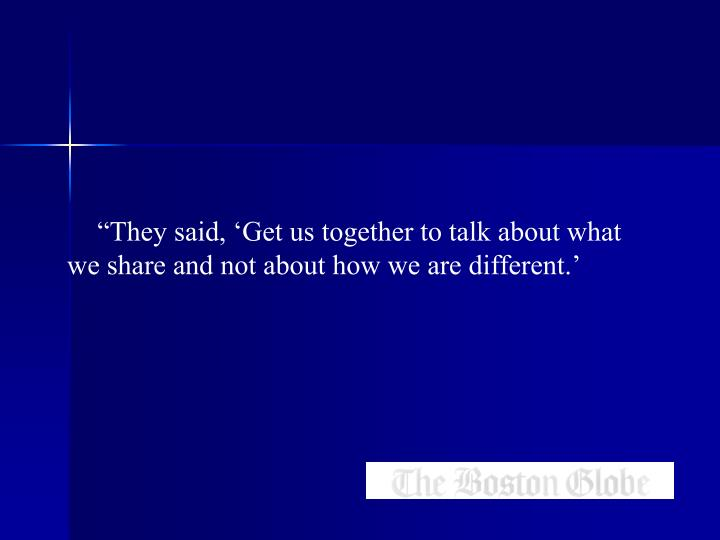 """""""They said, 'Get us together to talk about what we share and not about how we are different.'"""