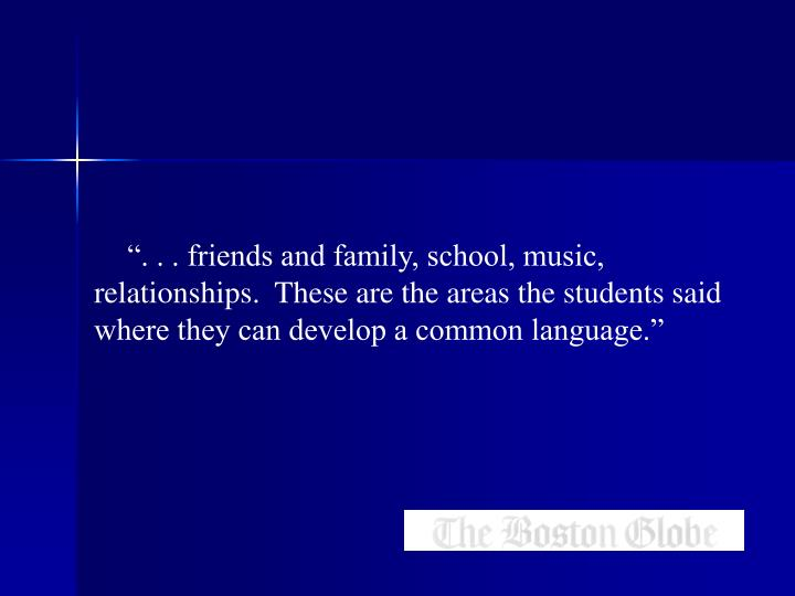 """"""". . . friends and family, school, music, relationships.  These are the areas the students said where they can develop a common language."""""""