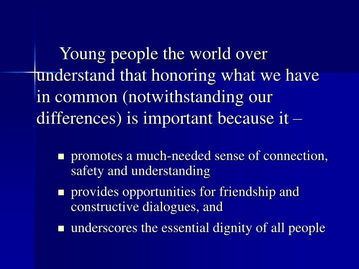 Young people the world over understand that honoring what we have in common (notwithstanding our differences) is important because it –