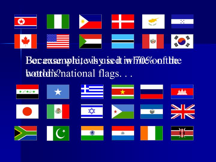 Because white is used in 70% of the world's national flags. . .