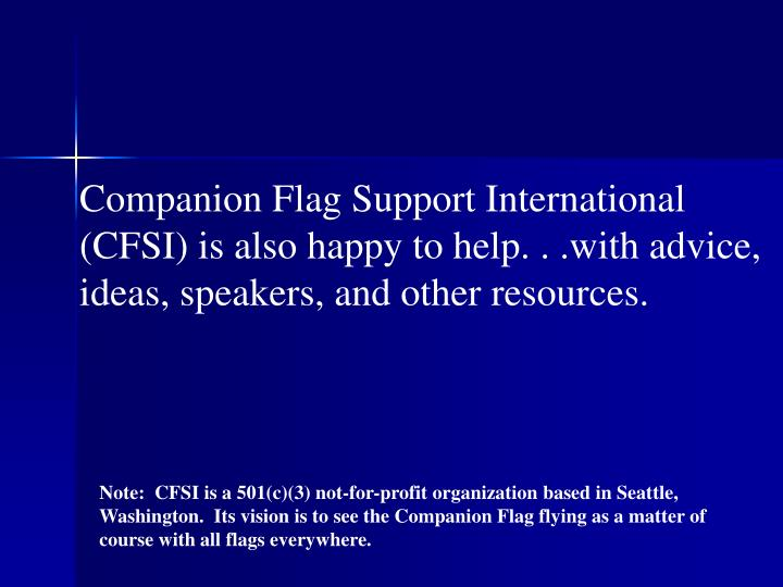 Companion Flag Support International (CFSI) is also happy to help. . .with advice, ideas, speakers, and other resources.