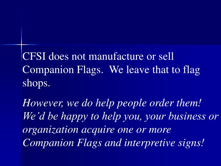 CFSI does not manufacture or sell Companion Flags.  We leave that to flag shops.
