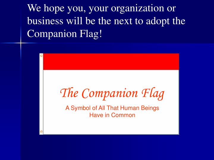 We hope you, your organization or business will be the next to adopt the Companion Flag!