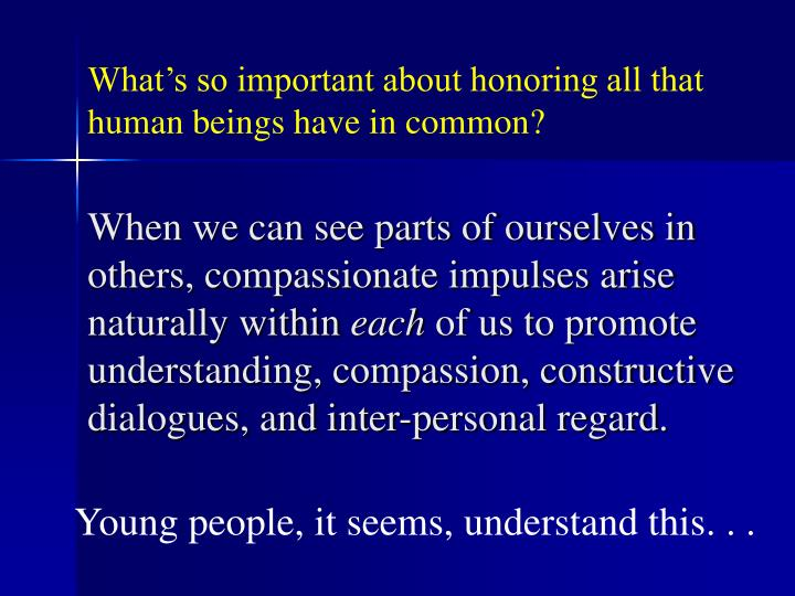 When we can see parts of ourselves in others, compassionate impulses arise naturally within