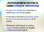 acknowledging sources is called citing or referencing