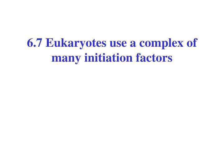 6.7 Eukaryotes use a complex of many initiation factors