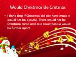would christmas be cristmas
