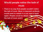 would people notice the lack of music