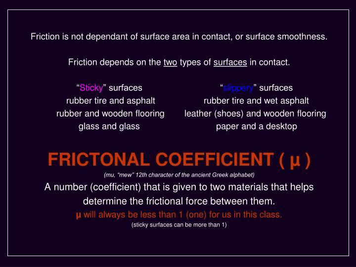 Friction is not dependant of surface area in contact, or surface smoothness.