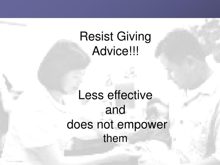 Resist Giving Advice!!!