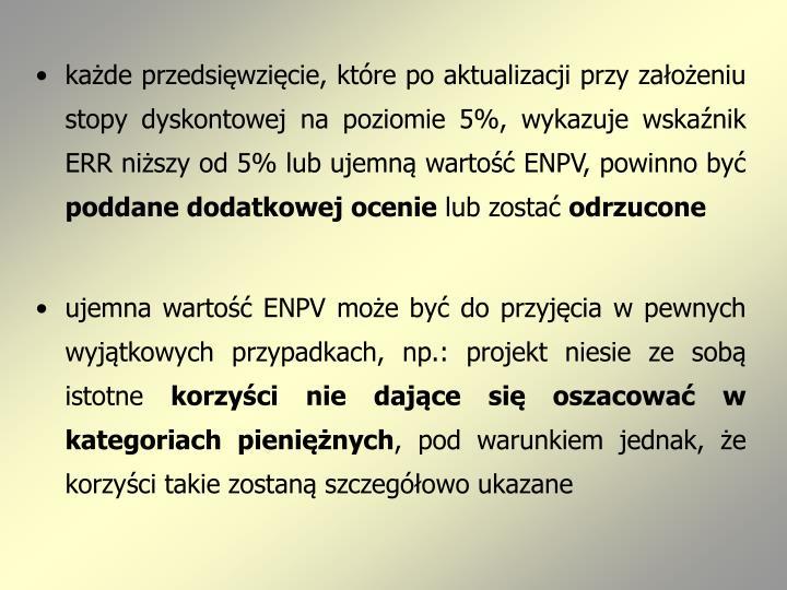 każde przedsięwzięcie, które po aktualizacji przy założeniu stopy dyskontowej na poziomie 5%, wykazuje wskaźnik ERR niższy od 5% lub ujemną wartość ENPV, powinno być