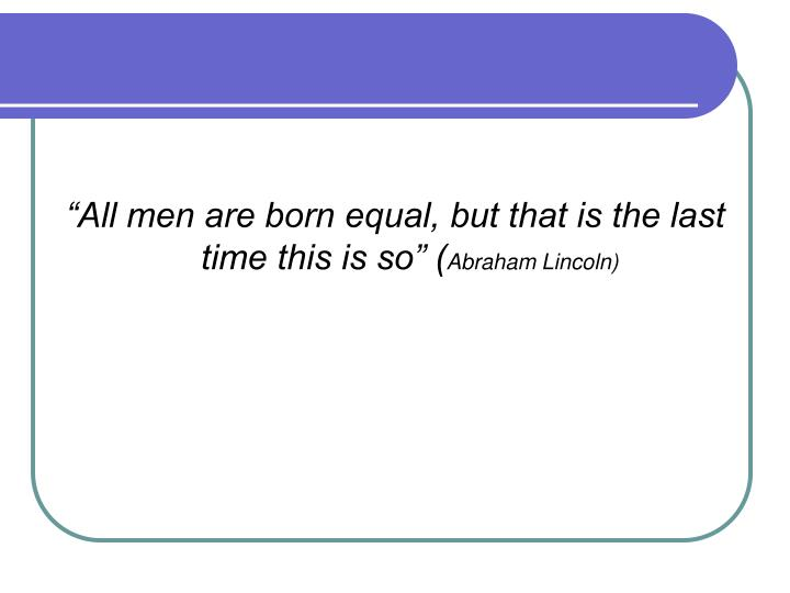 """""""All men are born equal, but that is the last time this is so"""" ("""