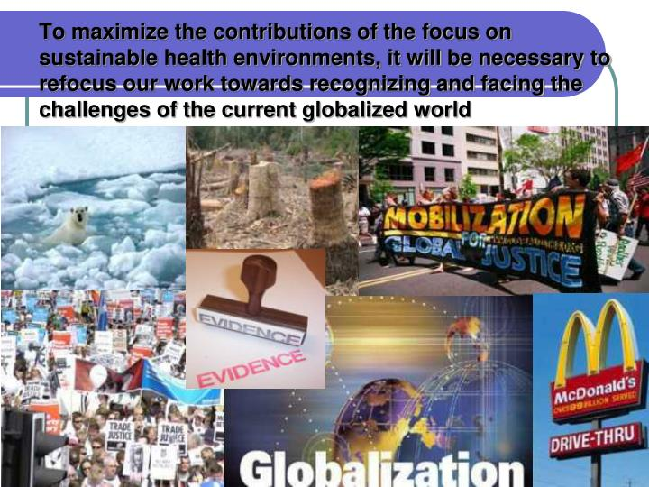 To maximize the contributions of the focus on sustainable health environments, it will be necessary to refocus our work towards recognizing and facing the challenges of the current globalized world
