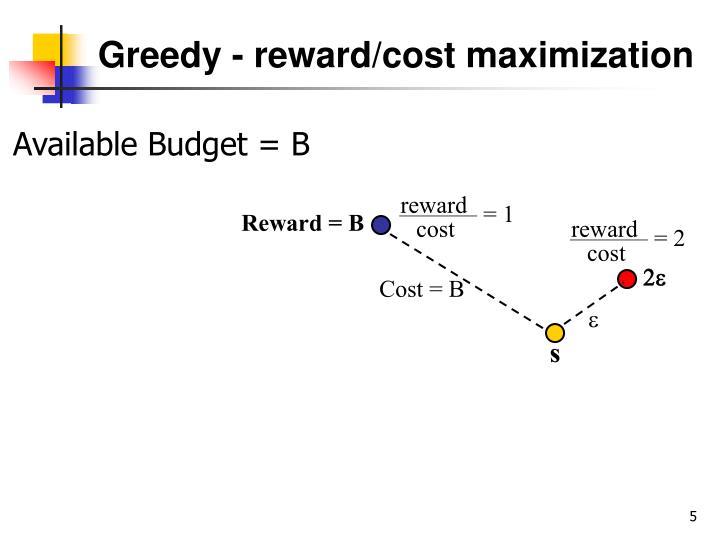 Greedy - reward/cost maximization
