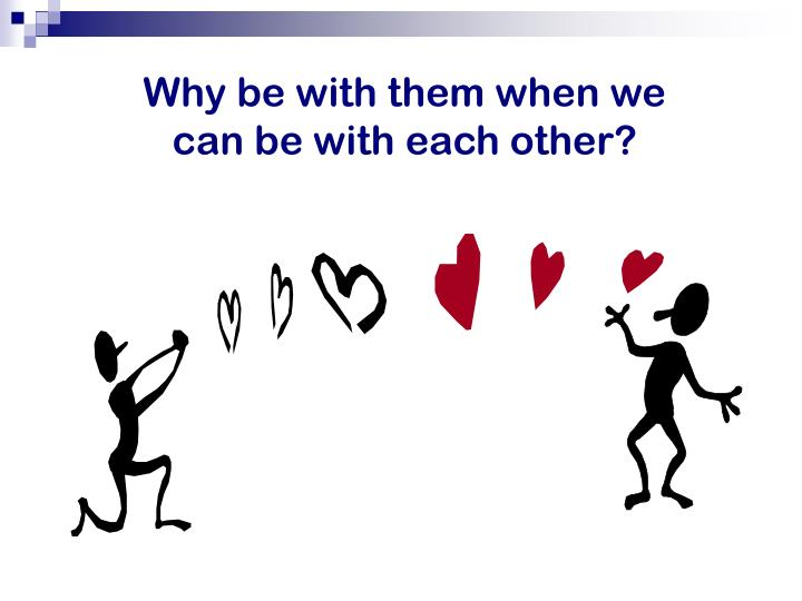 Why be with them when we can be with each other?