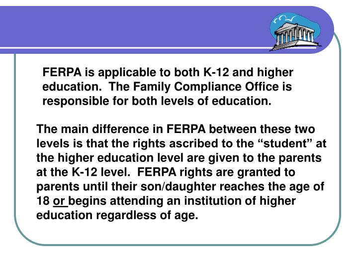 FERPA is applicable to both K-12 and higher education.  The Family Compliance Office is responsible for both levels of education.
