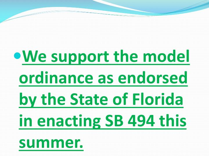 We support the model ordinance as endorsed by the State of Florida in enacting SB 494 this summer.