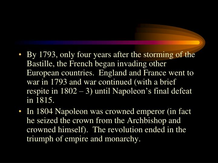 By 1793, only four years after the storming of the Bastille, the French began invading other European countries.  England and France went to war in 1793 and war continued (with a brief respite in 1802 – 3) until Napoleon's final defeat in 1815.