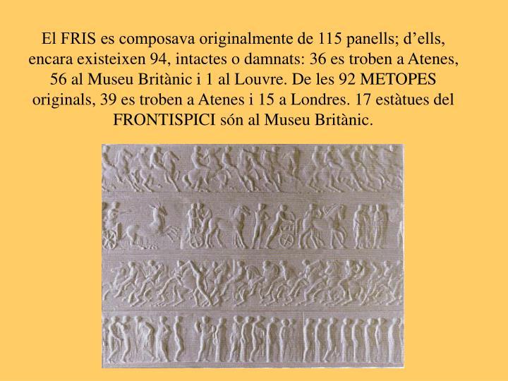 El FRIS es composava originalmente de 115 panells; d'ells, encara existeixen 94, intactes o damnats: 36 es troben a Atenes, 56 al Museu Britànic i 1 al Louvre. De les 92 METOPES originals, 39 es troben a Atenes i 15 a Londres. 17 estàtues del FRONTISPICI són al Museu Britànic.