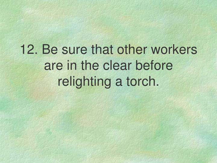 12. Be sure that other workers are in the clear before relighting a torch.