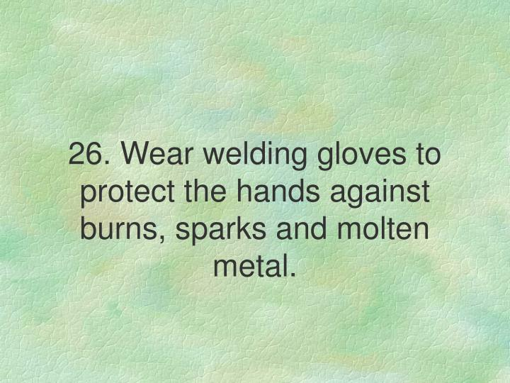 26. Wear welding gloves to protect the hands against burns, sparks and molten metal.