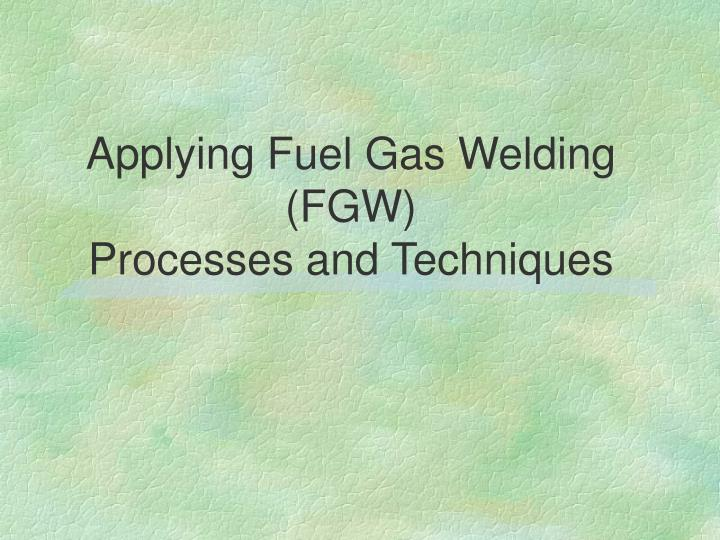 Applying fuel gas welding fgw processes and techniques