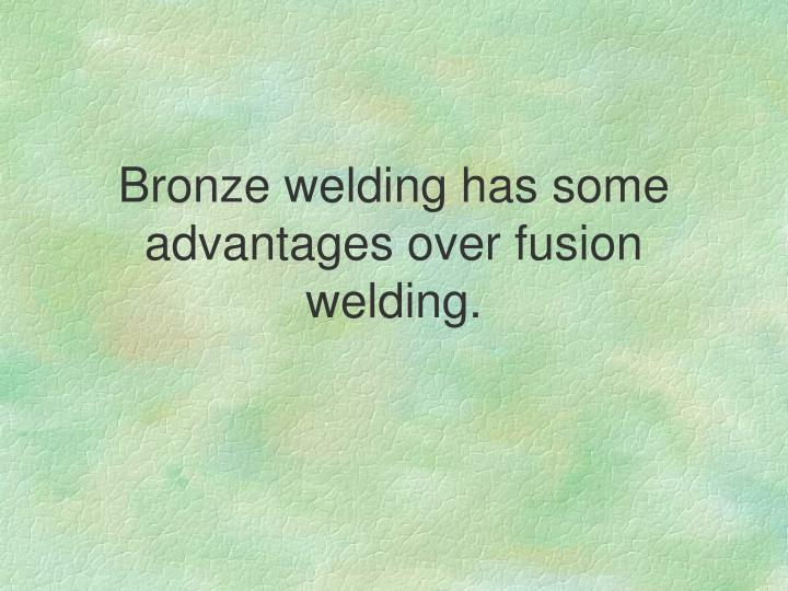 Bronze welding has some advantages over fusion welding.