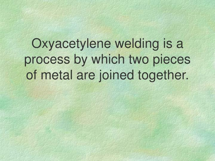 Oxyacetylene welding is a process by which two pieces of metal are joined together.