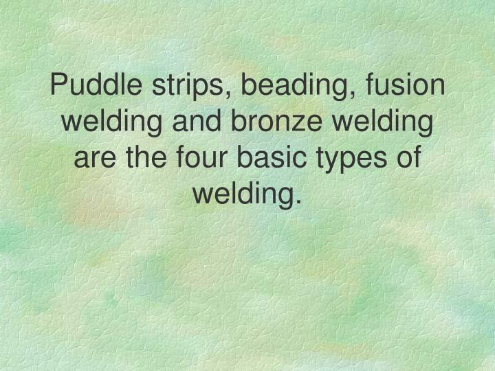 Puddle strips, beading, fusion welding and bronze welding are the four basic types of welding.