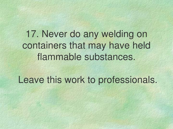 17. Never do any welding on containers that may have held flammable substances.