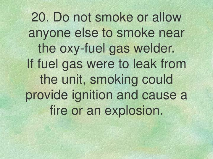 20. Do not smoke or allow anyone else to smoke near the oxy-fuel gas welder.
