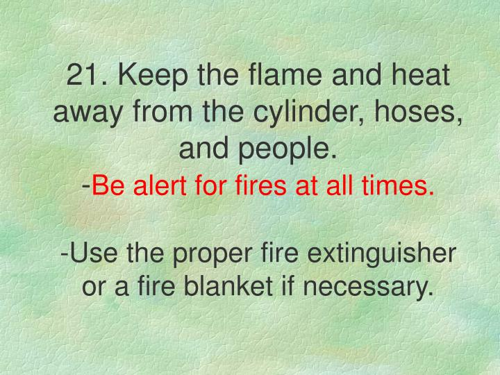 21. Keep the flame and heat away from the cylinder, hoses, and people.