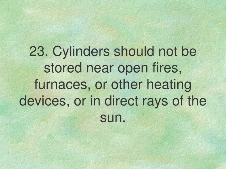 23. Cylinders should not be stored near open fires, furnaces, or other heating devices, or in direct rays of the sun.