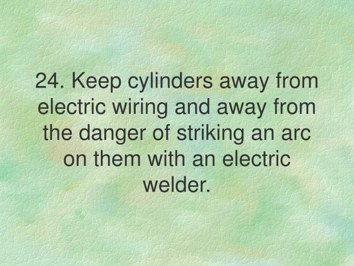 24. Keep cylinders away from electric wiring and away from the danger of striking an arc on them with an electric welder.