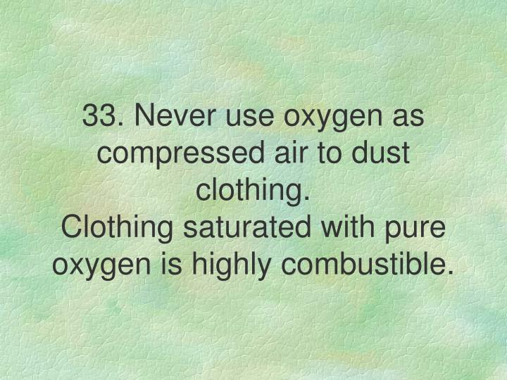 33. Never use oxygen as compressed air to dust clothing.