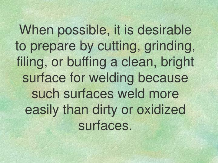 When possible, it is desirable to prepare by cutting, grinding, filing, or buffing a clean, bright surface for welding because such surfaces weld more easily than dirty or oxidized surfaces.