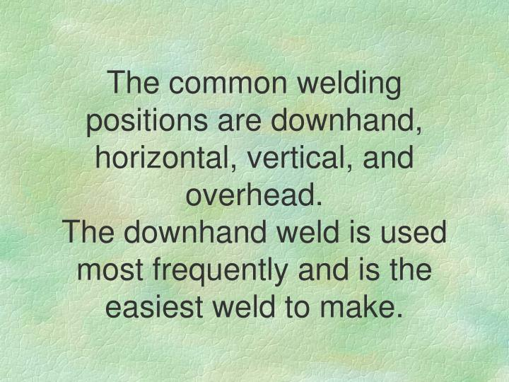 The common welding positions are downhand, horizontal, vertical, and overhead.