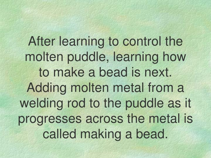 After learning to control the molten puddle, learning how to make a bead is next. Adding molten metal from a welding rod to the puddle as it progresses across the metal is called making a bead.