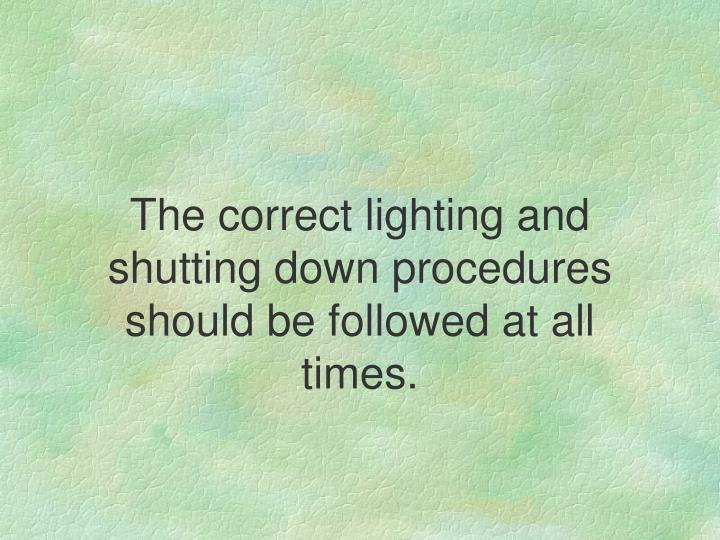 The correct lighting and shutting down procedures should be followed at all times.