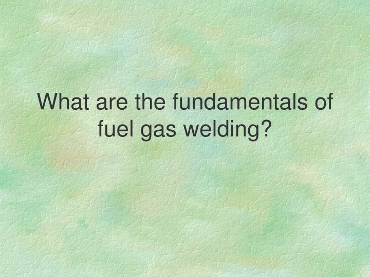 What are the fundamentals of fuel gas welding?