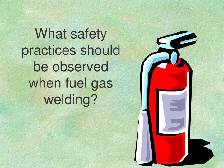What safety practices should be observed when fuel gas welding?