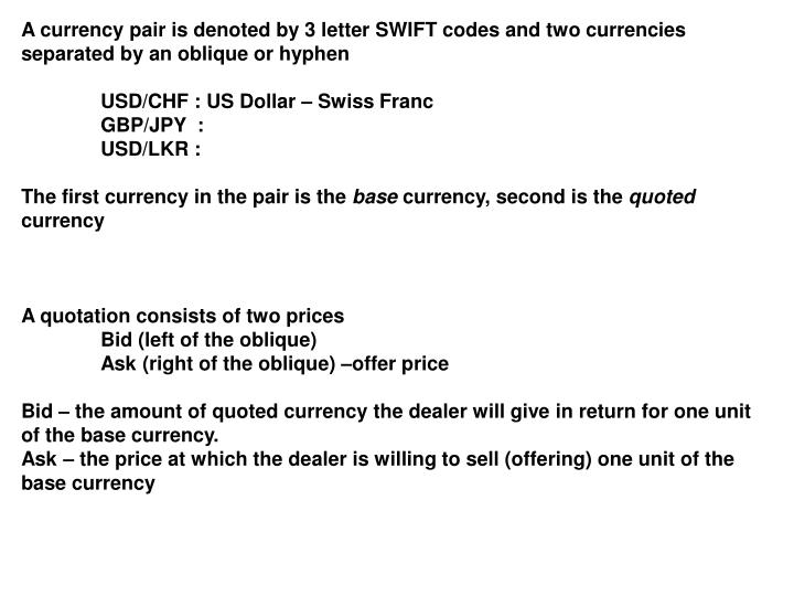 A currency pair is denoted by 3 letter SWIFT codes and two currencies separated by an oblique or hyphen
