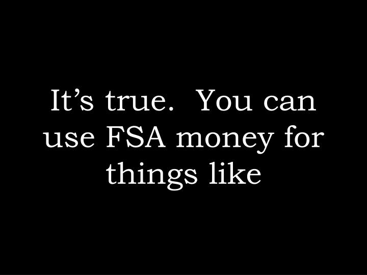 It's true.  You can use FSA money for things like