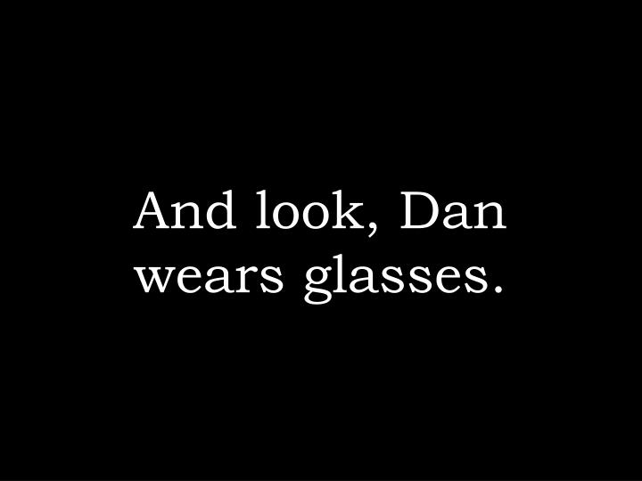 And look, Dan wears glasses.