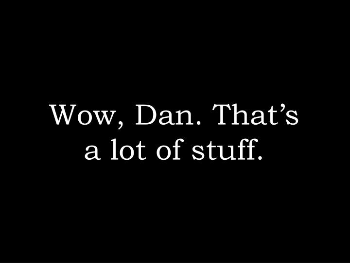 Wow, Dan. That's a lot of stuff.