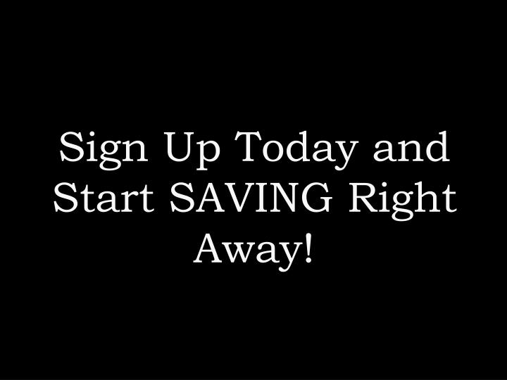 Sign Up Today and Start SAVING Right Away!