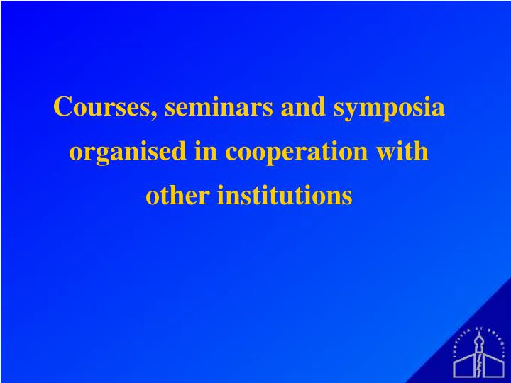Courses, seminars and symposia organised in cooperation with other institutions